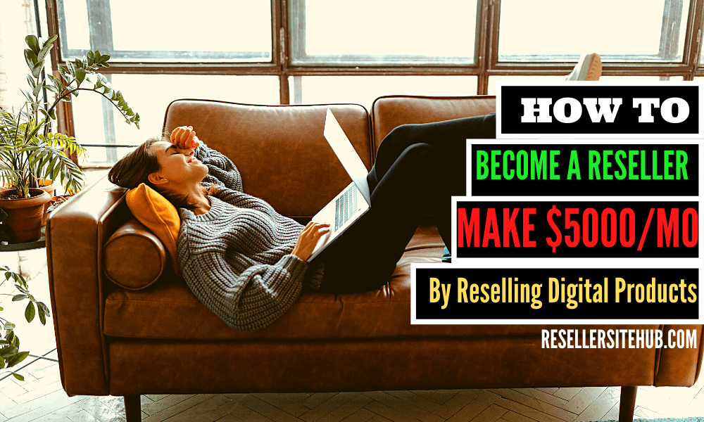 Become a Reseller and Make $5000 a Month by Reselling Digital Products